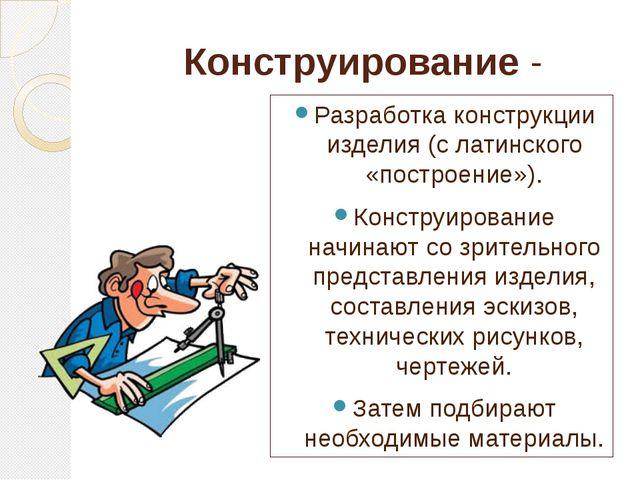 Конструирование - Разработка конструкции изделия (с латинского «построение»)....