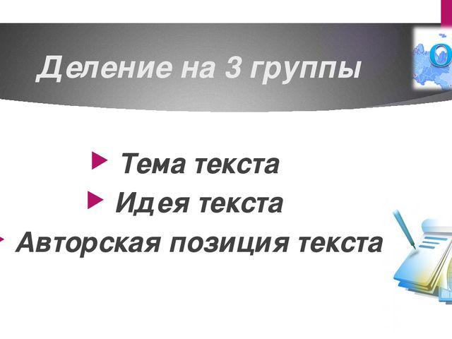 Деление на 3 группы Тема текста Идея текста Авторская позиция текста