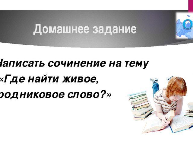 Домашнее задание Написать сочинение на тему «Где найти живое, родниковое слов...