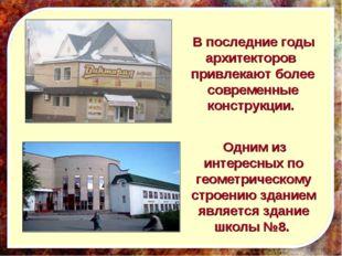 Одним из интересных по геометрическому строению зданием является здание школ