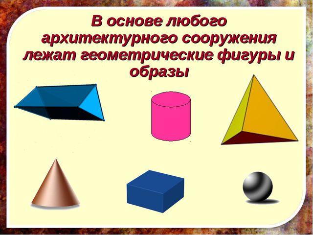 В основе любого архитектурного сооружения лежат геометрические фигуры и образы