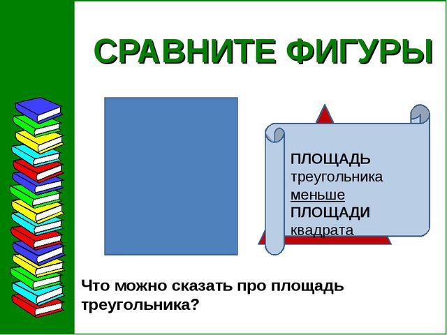 СРАВНИТЕ ФИГУРЫ Что можно сказать про площадь треугольника?