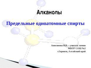 Предельные одноатомные спирты Анисимова И.В. – учитель химии МБОУ СОШ №2 г.З