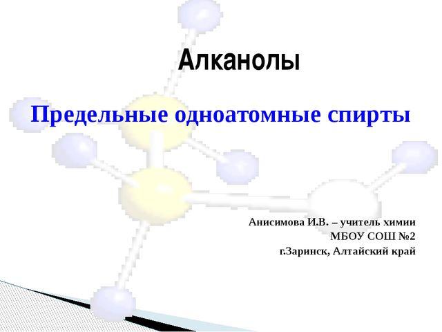 Предельные одноатомные спирты Анисимова И.В. – учитель химии МБОУ СОШ №2 г.З...