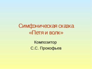 Симфоническая сказка «Петя и волк» Композитор С.С. Прокофьев