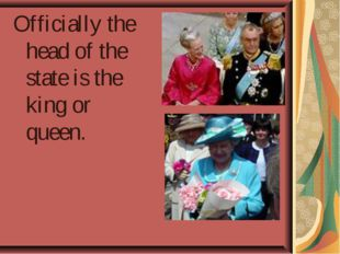 Officially the head of the state is the king or queen.