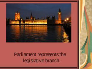 Parliament represents the legislative branch.