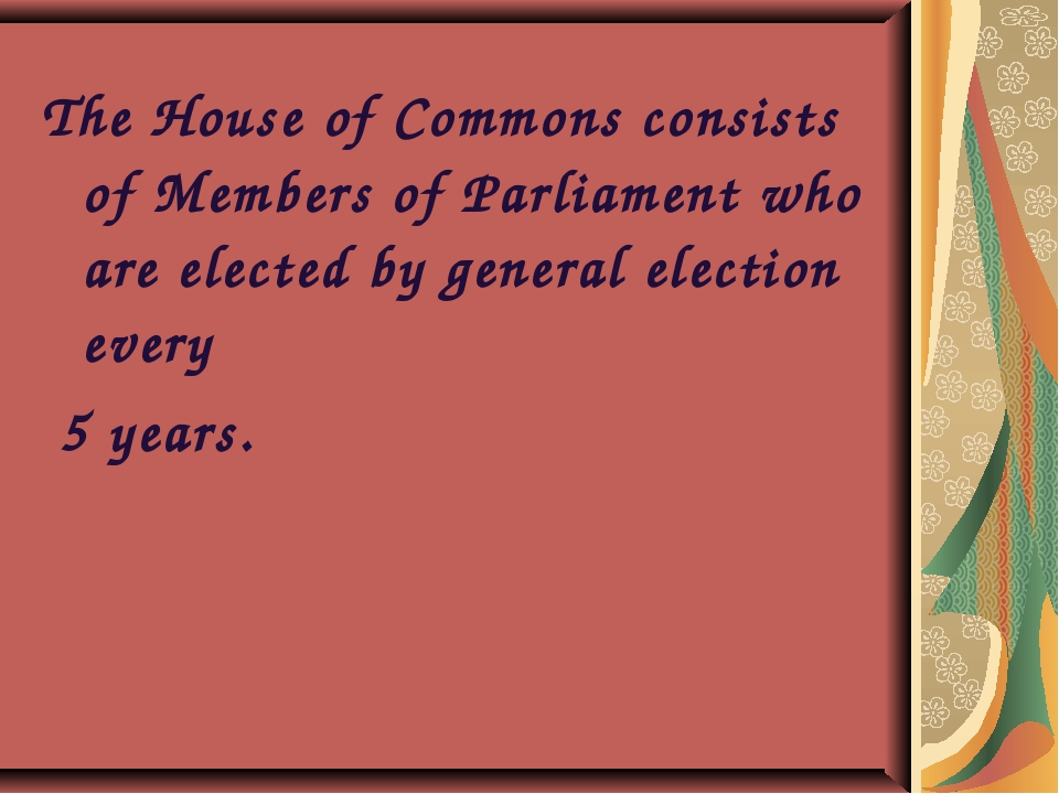 The House of Commons consists of Members of Parliament who are elected by gen...