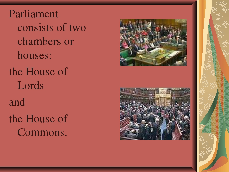 Parliament consists of two chambers or houses: the House of Lords and the Hou...