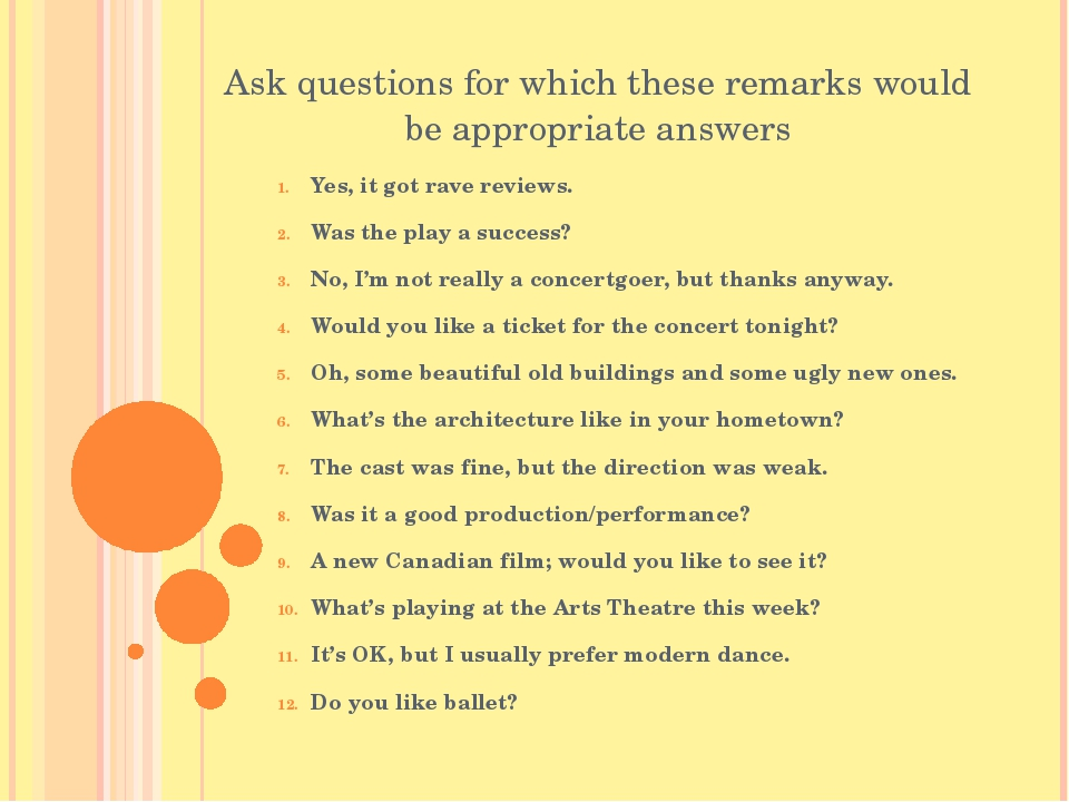 Ask questions for which these remarks would be appropriate answers Yes, it go...