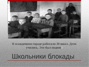 Школьники блокады В осажденном городе работали 30 школ. Дети учились. Это был