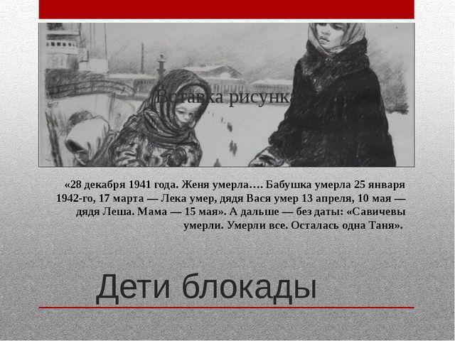 Дети блокады «28декабря 1941года. Женя умерла…. Бабушка умерла 25января 19...