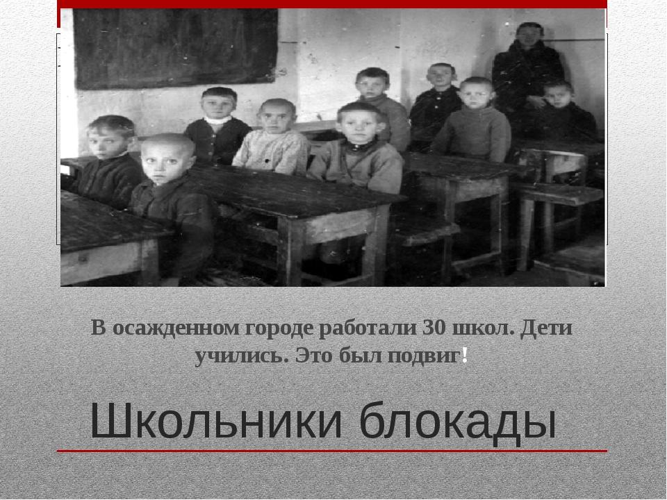 Школьники блокады В осажденном городе работали 30 школ. Дети учились. Это был...