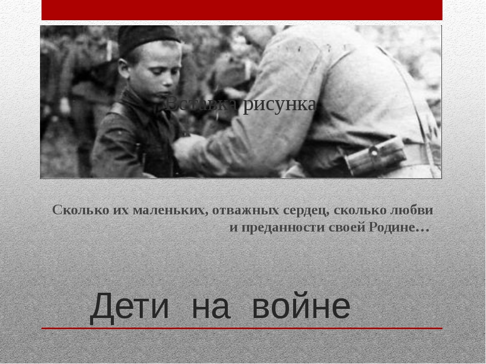 Дети на войне Сколько их маленьких, отважных сердец, сколько любви и преданно...