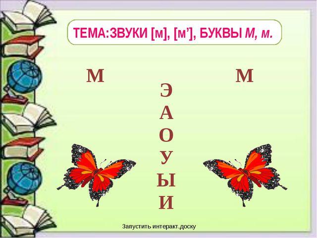 ТЕМА:ЗВУКИ [м], [м'], БУКВЫ М, м. Запустить интеракт.доску Э А О У Ы И М...