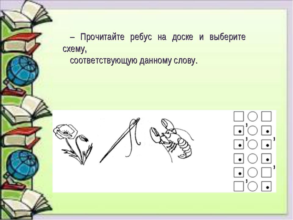 – Прочитайте ребус на доске и выберите схему, соответствующую данному слову.