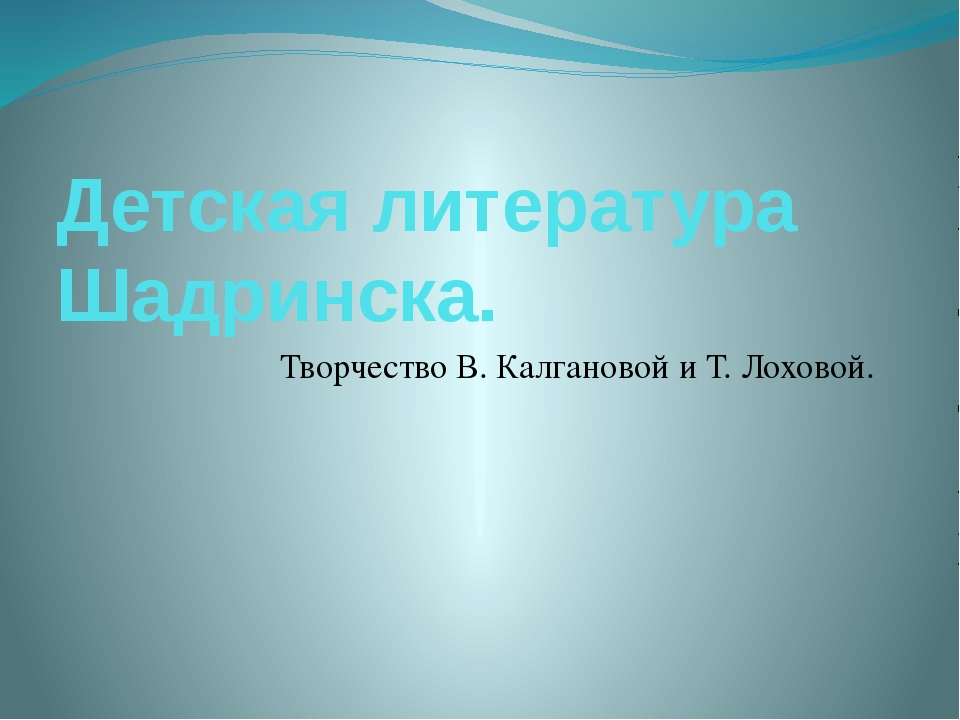 Детская литература Шадринска. Творчество В. Калгановой и Т. Лоховой.