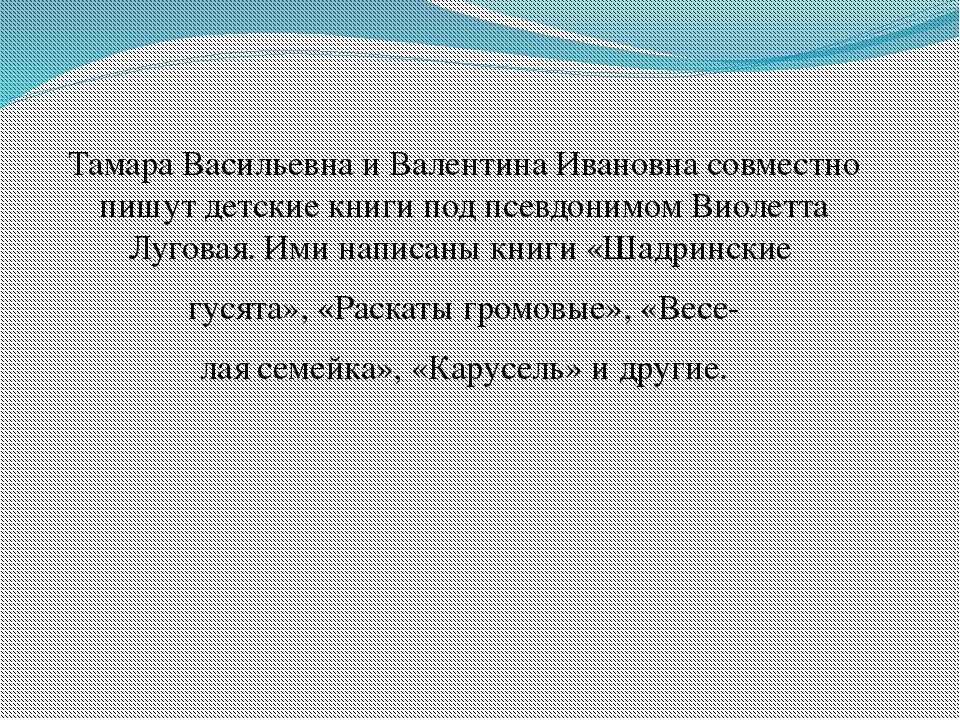 Тамара Васильевна и Валентина Ивановна совместно пишут детские книги под псев...