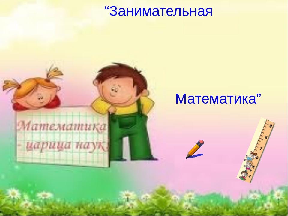 """""""Занимательная Математика"""""""
