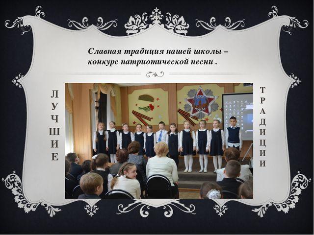 Славная традиция нашей школы – конкурс патриотической песни . Л У Ч Ш И Е Т Р...