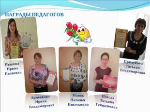 НАГРАДЫ ПЕДАГОГОВ Ившина Ирина Ивановна Маняк Наталья Николаевна Прилукова Та