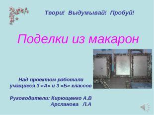 Поделки из макарон Над проектом работали учащиеся 3 «А» и 3 «Б» классов Руков