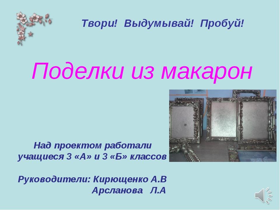 Поделки из макарон Над проектом работали учащиеся 3 «А» и 3 «Б» классов Руков...