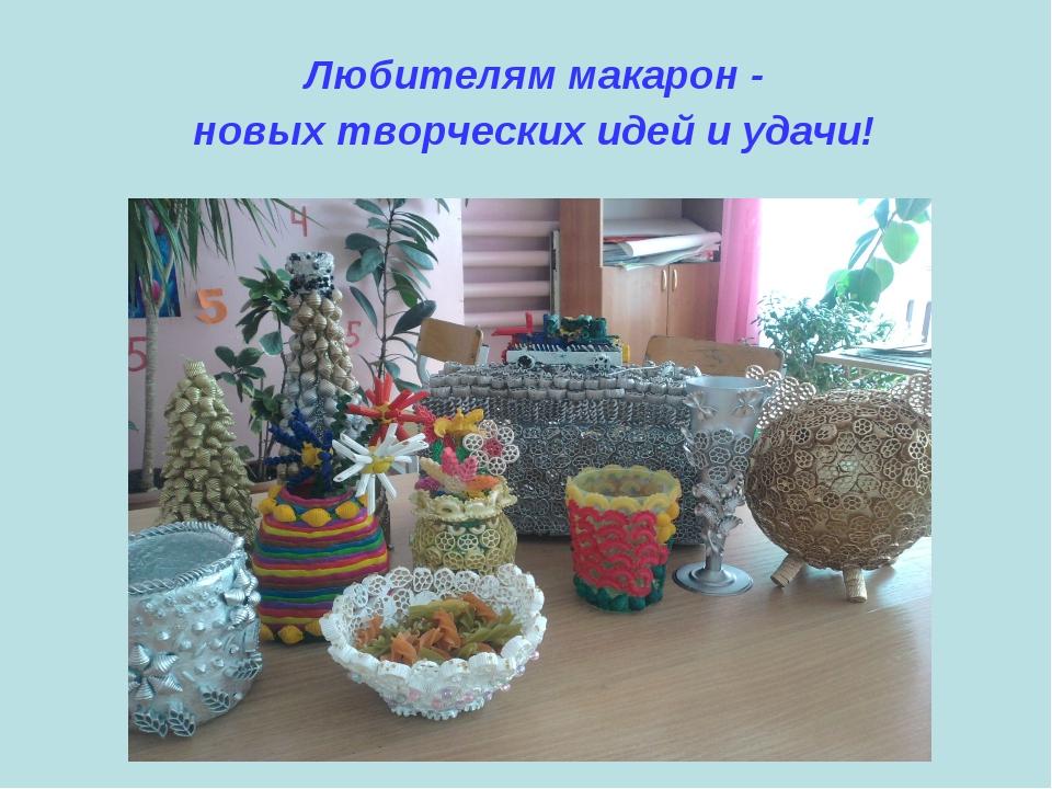 Любителям макарон - новых творческих идей и удачи!