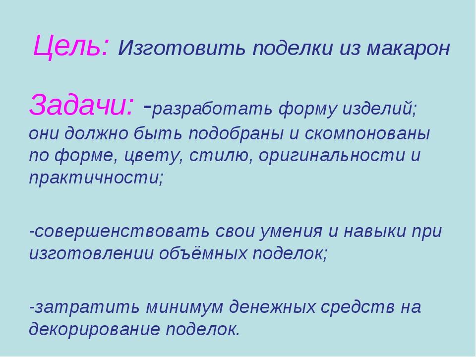 Цель: Изготовить поделки из макарон Задачи: -разработать форму изделий; они д...