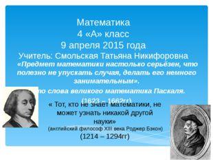Математика 4 «А» класс 9 апреля 2015 года Учитель: Смольская Татьяна Никифоро