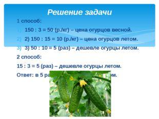 Решение задачи 1 способ: 150 : 3 = 50 (р./кг) – цена огурцов весной. 2) 15