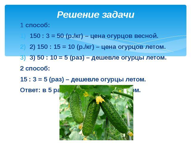 Решение задачи 1 способ: 150 : 3 = 50 (р./кг) – цена огурцов весной. 2) 15...