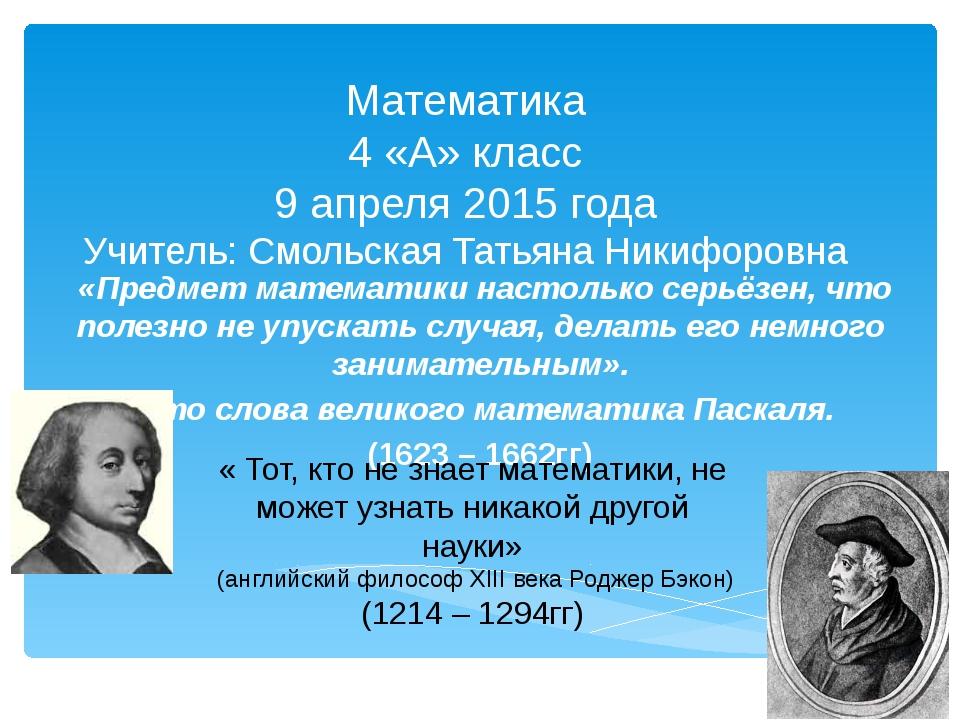 Математика 4 «А» класс 9 апреля 2015 года Учитель: Смольская Татьяна Никифоро...