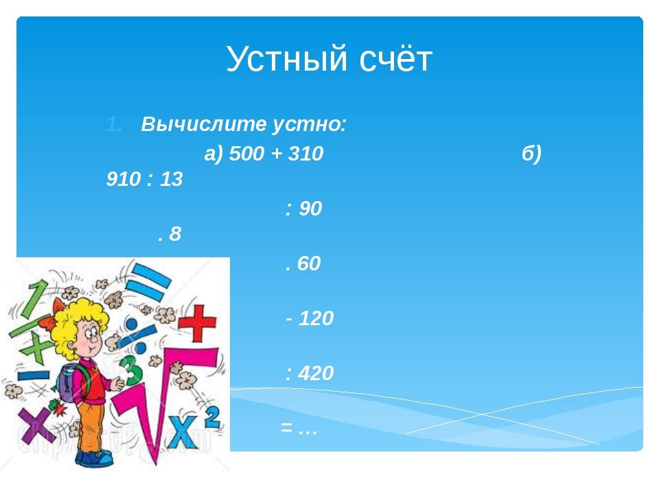 Устный счёт Вычислите устно:                  а) 500 + 310...