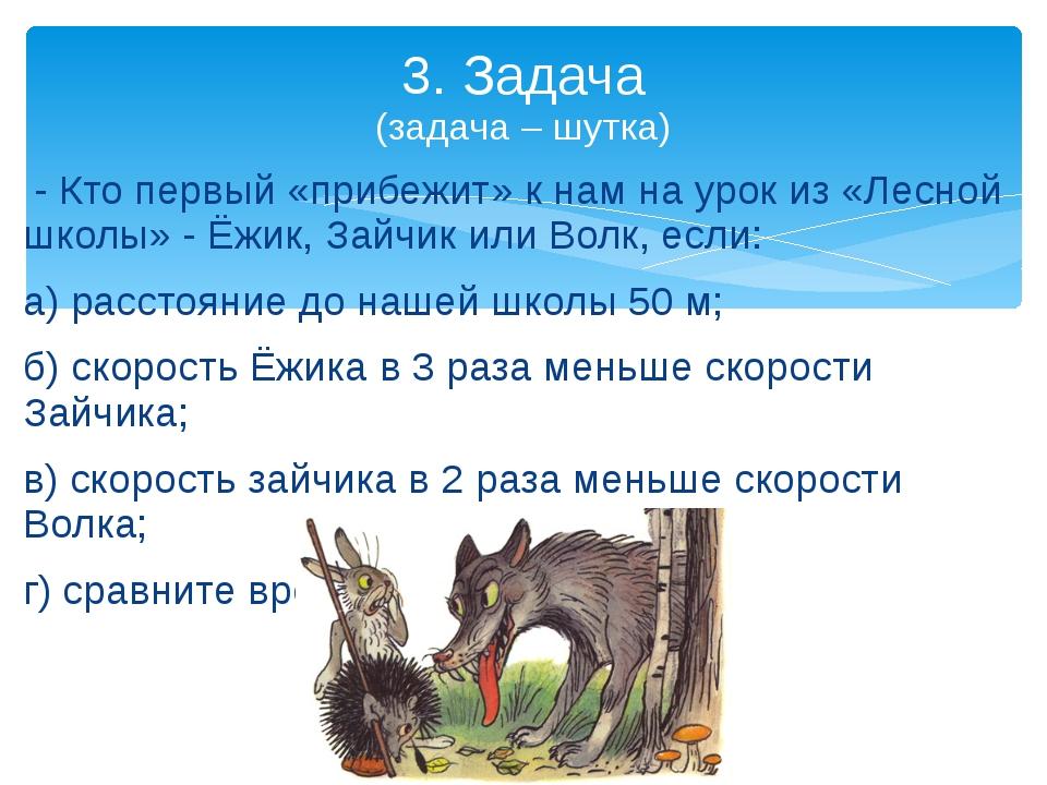 3. Задача (задача – шутка)  - Кто первый «прибежит» к нам на урок из «Лесной...