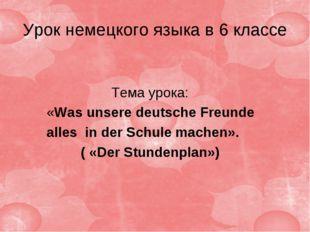 Урок немецкого языка в 6 классе Тема урока: «Was unsere deutsche Freunde alle