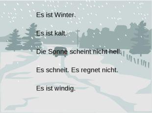 Es ist Winter. Es ist kalt. Die Sonne scheint nicht hell. Es schneit. Es regn