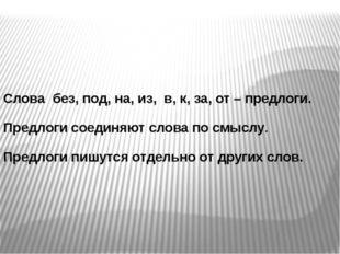 Слова без, под, на, из, в, к, за, от – предлоги. Предлоги соединяют слова по