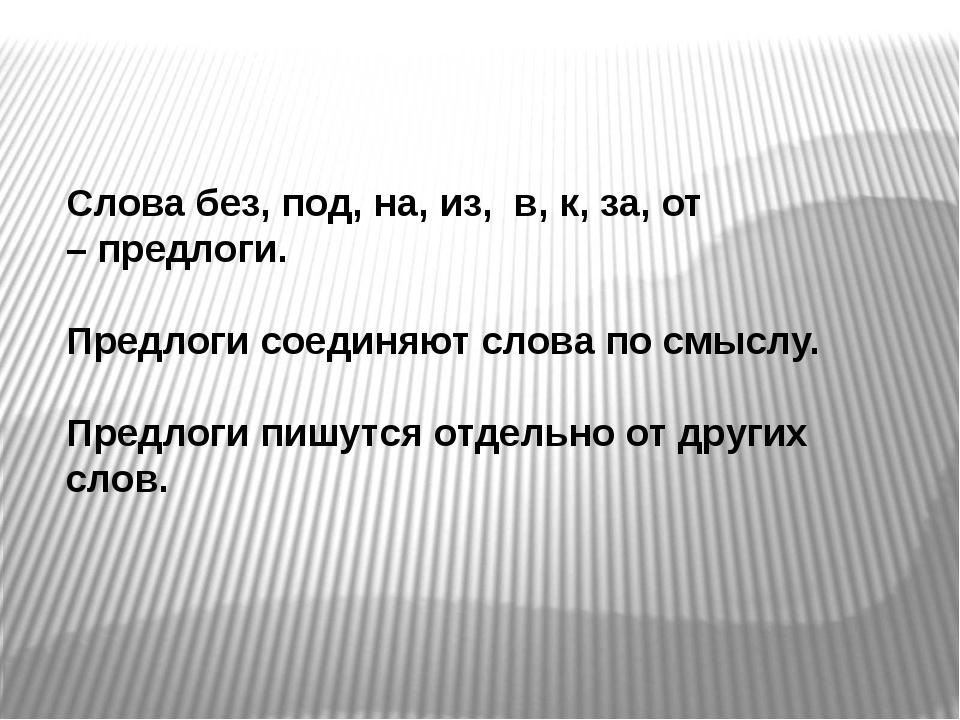 Слова без, под, на, из, в, к, за, от – предлоги. Предлоги соединяют слова по...