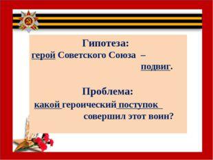Гипотеза: герой Советского Союза – подвиг. Проблема: какой героический посту