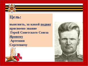Цель: выяснить, за какой подвиг присвоено звание Герой Советского Союза Яров