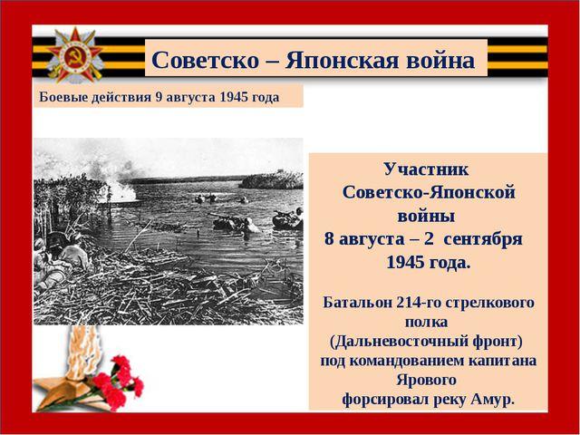 Участник Советско-Японской войны 8 августа – 2 сентября 1945 года. Батальон...