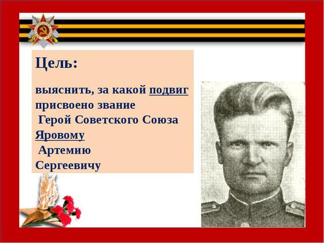 Цель: выяснить, за какой подвиг присвоено звание Герой Советского Союза Яров...