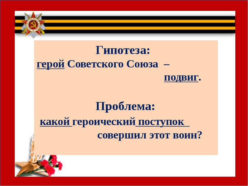 Гипотеза: герой Советского Союза – подвиг. Проблема: какой героический посту...