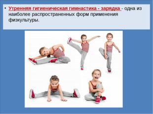 Утренняя гигиеническая гимнастика - зарядка - одна из наиболее распространен