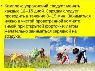 Комплекс упражнений следует менять каждые 12--15 дней. Зарядку следует прово
