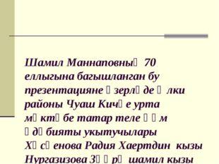 Шамил Маннаповның 70 еллыгына багышланган бу презентацияне әзерләде Әлки рай