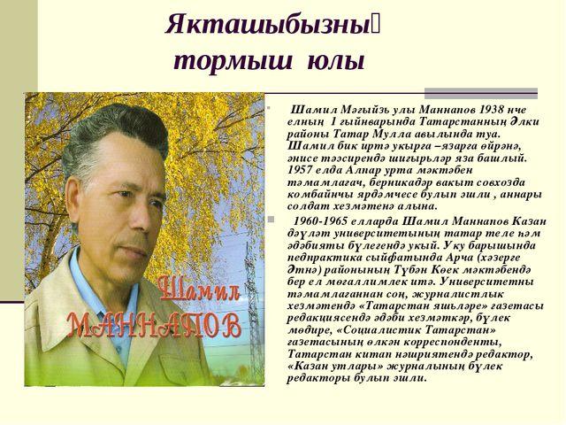 Якташыбызның тормыш юлы Шамил Мәгыйзь улы Маннапов 1938 нче елның 1 гыйнвары...