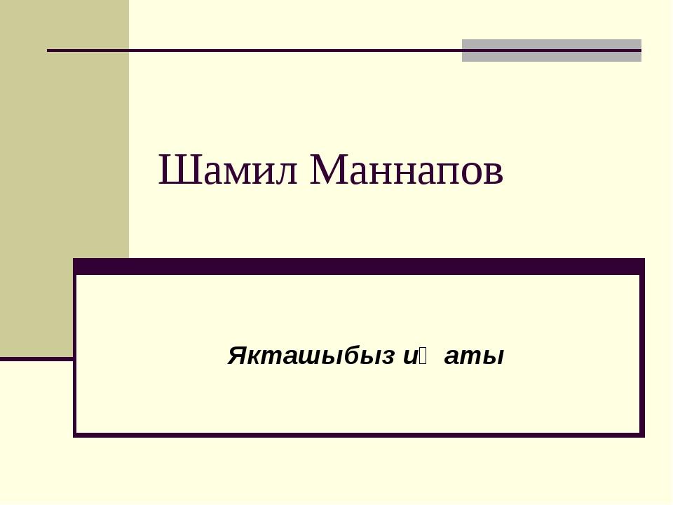 Шамил Маннапов Якташыбыз иҗаты