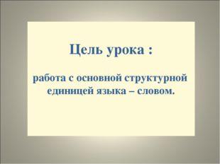 Цель урока : работа с основной структурной единицей языка – словом.